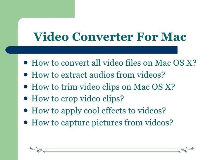Video Converter For Mac <ul><li>How to convert   all video files on Mac OS X? </li></ul><ul><li>How to extract audios from...
