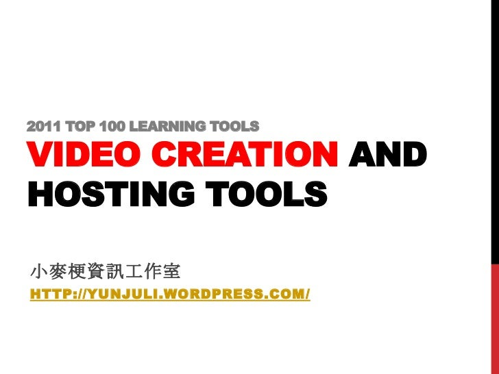 2011 TOP 100 LEARNING TOOLSVIDEO CREATION ANDHOSTING TOOLS小麥梗資訊工作室HTTP://YUNJULI.WORDPRESS.COM/