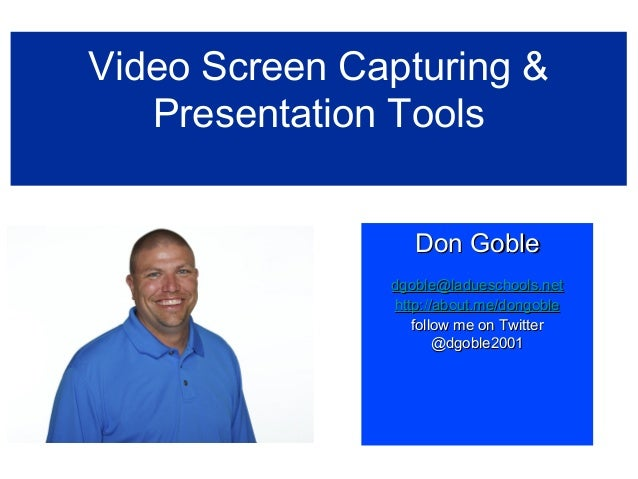 Video Screen Capturing &Presentation ToolsDon GobleDon Gobledgoble@ladueschools.netdgoble@ladueschools.nethttp://about.me/...