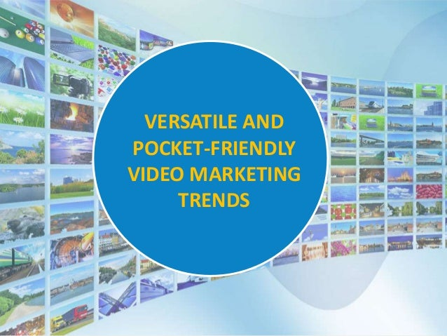 VERSATILE AND POCKET-FRIENDLY VIDEO MARKETING TRENDS