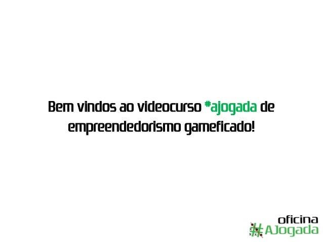 Bem vindos ao videocurso #ajogada de empreendedorismo gameficado!