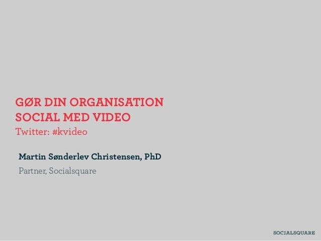 GØR DIN ORGANISATION SOCIAL MED VIDEO Twitter: #kvideo Martin Sønderlev Christensen, PhD Partner, Socialsquare