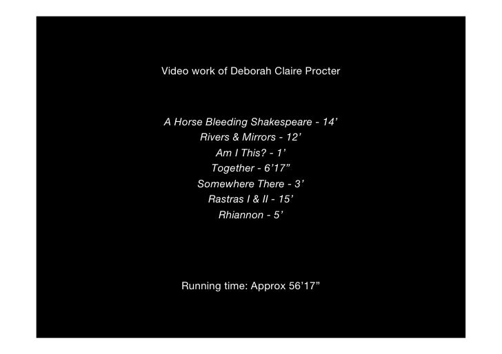 Video work of Deborah Claire Procter    A Horse Bleeding Shakespeare - 14'        Rivers & Mirrors - 12'           Am I Th...