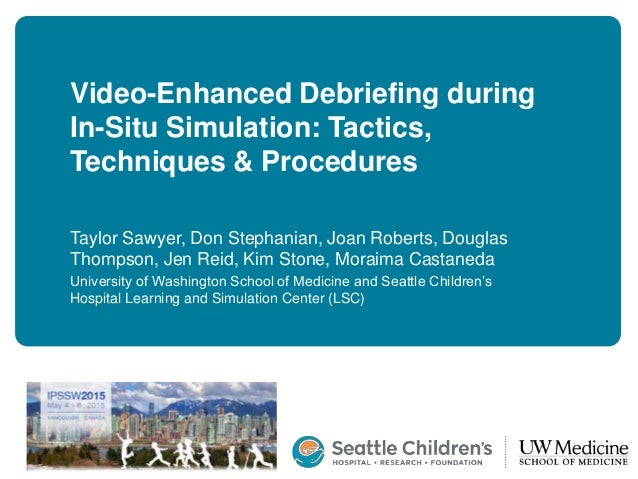 Video-Enhanced Debriefing during In-Situ Simulation: Tactics, Techniques & Procedures Taylor Sawyer, Don Stephanian, Joan ...