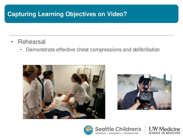 Capturing Learning Objectives on Video? • Rehearsal • Demonstrate effective chest compressions and defibrillation