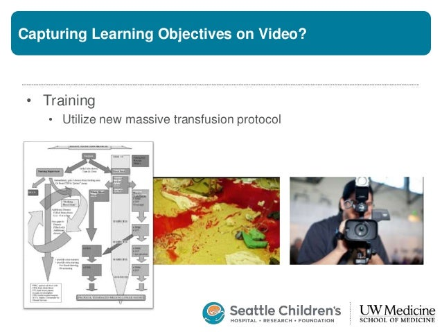 Capturing Learning Objectives on Video? • Training • Utilize new massive transfusion protocol