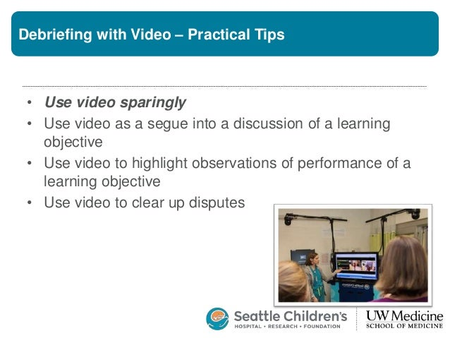 Debriefing with Video – Practical Tips • Use video sparingly • Use video as a segue into a discussion of a learning object...
