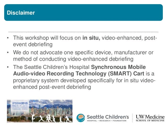 Disclaimer • This workshop will focus on in situ, video-enhanced, post- event debriefing • We do not advocate one specific...