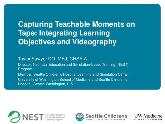 Capturing Teachable Moments on Tape: Integrating Learning Objectives and Videography Taylor Sawyer DO, MEd, CHSE-A Directo...