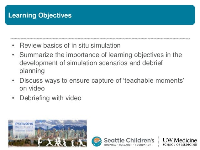 Learning Objectives • Review basics of in situ simulation • Summarize the importance of learning objectives in the develop...