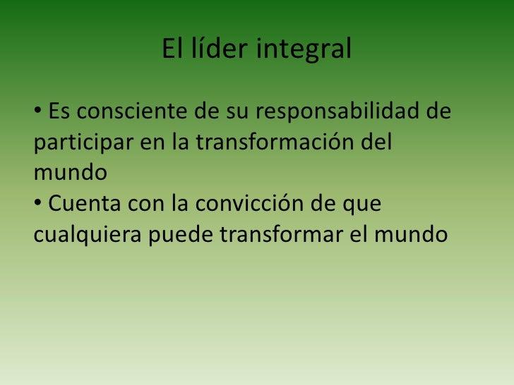 El líder integral<br /><ul><li> Es consciente de su responsabilidad de participar en la transformación del mundo