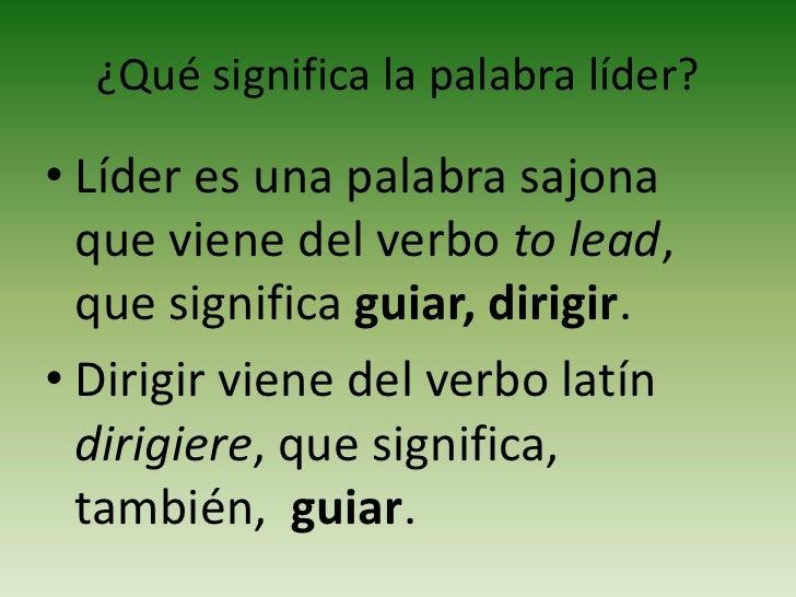 ¿Qué significa la palabra líder?<br />Líder es una palabra sajona que viene del verbo to lead, que significa guiar, dirigi...
