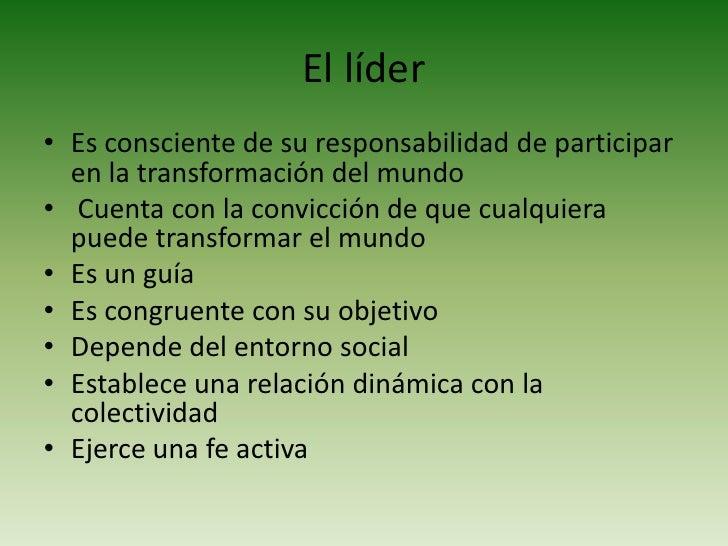 El líder<br /><ul><li>Es consciente de su responsabilidad de participar en la transformación del mundo