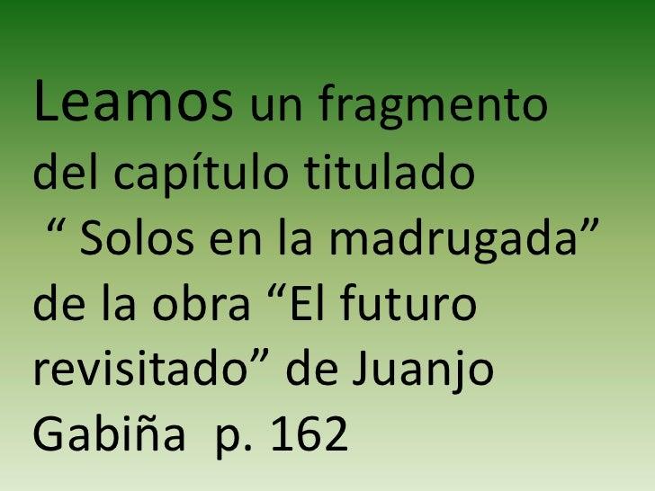 """Leamos un fragmento del capítulo titulado<br /> """" Solos en la madrugada"""" de la obra """"El futuro revisitado"""" de Juanjo Gabiñ..."""