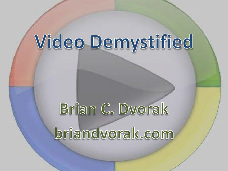 Video Demystified<br />Brian C. Dvorak<br />briandvorak.com<br />