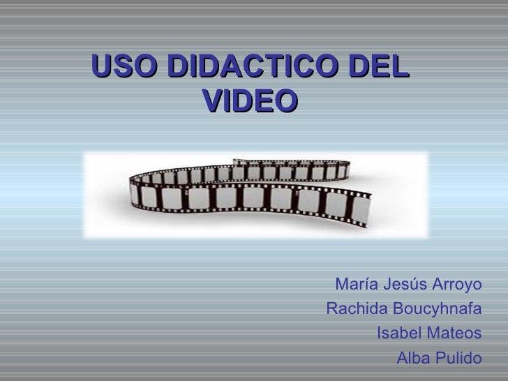 USO DIDACTICO DEL VIDEO María Jesús Arroyo Rachida Boucyhnafa Isabel Mateos Alba Pulido