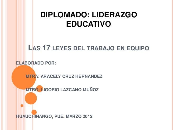 DIPLOMADO: LIDERAZGO              EDUCATIVO    LAS 17 LEYES DEL TRABAJO EN EQUIPOELABORADO POR:   MTRA: ARACELY CRUZ HERNA...