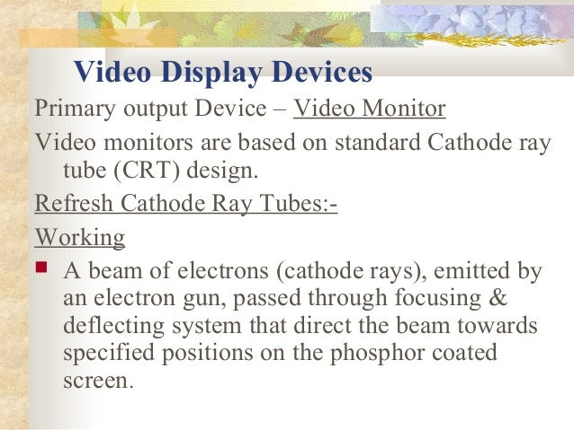 Video Display DevicesPrimary output Device – Video MonitorVideo monitors are based on standard Cathode ray   tube (CRT) de...