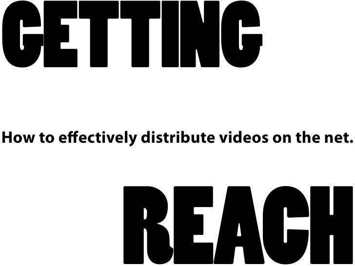 GETTING How to effectively distribute videos on the net.                     REACH
