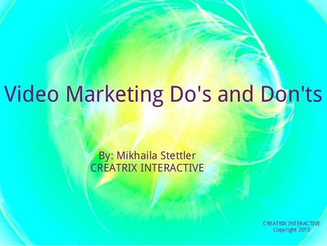 Video Marketing Dos and Donts         By: Mikhaila Stettler        CREATRIX INTERACTIVE                                 CR...