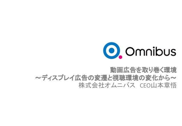 動画広告を取り巻く環境 ~ディスプレイ広告の変遷と視聴環境の変化から~ 株式会社オムニバス CEO山本章悟