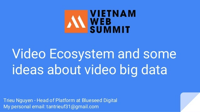 Video Ecosystem and some ideas about video big data Trieu Nguyen - Head of Platform at Blueseed Digital My personal email:...