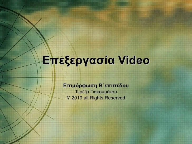 Επεξεργασία  Video Επιμόρφωση Β΄επιπέδου Τερέζα Γιακουμάτου © 20 10  all Rights Reserved