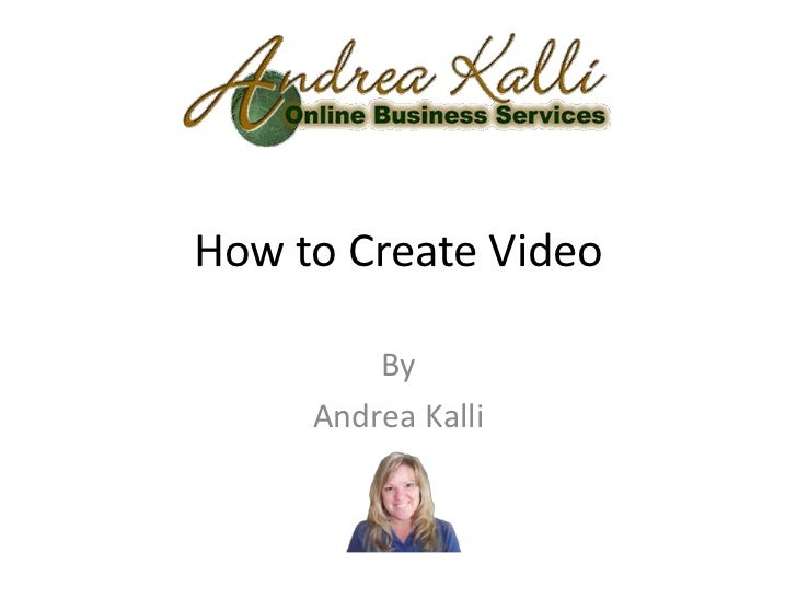 How to Create Video         By     Andrea Kalli