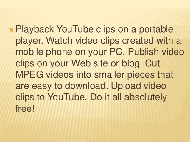  Playback YouTube clips on a portable player. Watch video clips created with a mobile phone on your PC. Publish video cli...