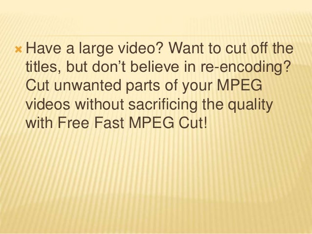  Have a large video? Want to cut off the titles, but don't believe in re-encoding? Cut unwanted parts of your MPEG videos...