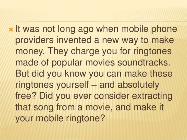  It was not long ago when mobile phone providers invented a new way to make money. They charge you for ringtones made of ...