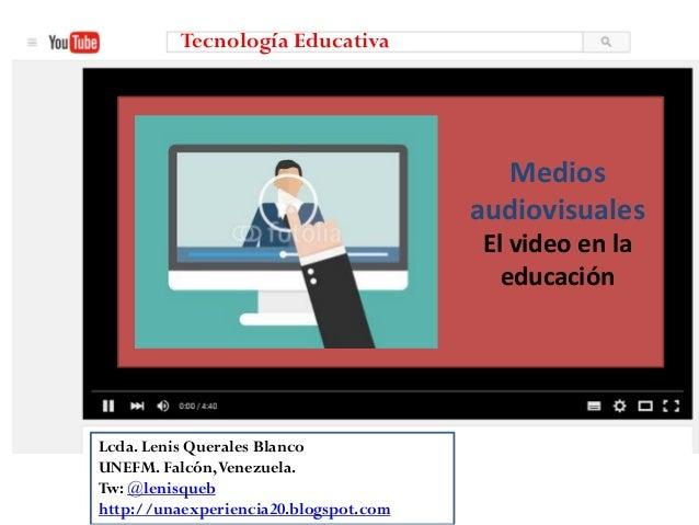 Medios audiovisuales El video en la educación Tecnología Educativa Lcda. Lenis Querales Blanco UNEFM. Falcón,Venezuela. Tw...
