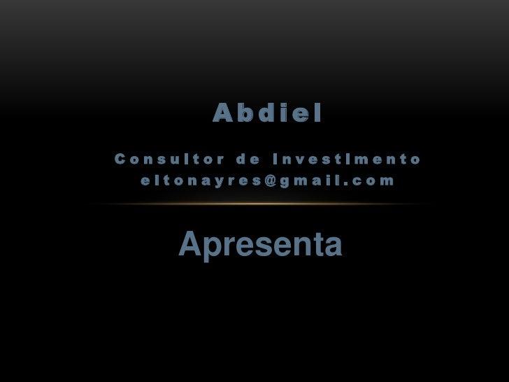 Abdiel<br />Consultor de Investimento <br />eltonayres@gmail.com<br />Apresenta<br />