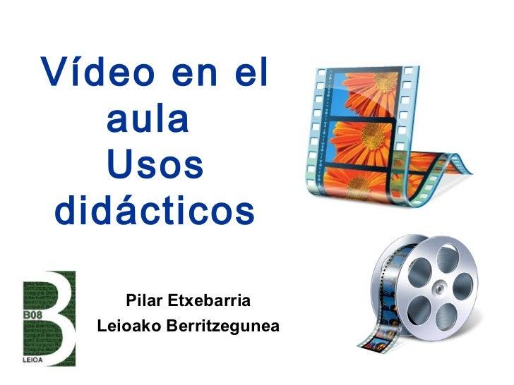 Vídeo en el   aula   Usosdidácticos     Pilar Etxebarria  Leioako Berritzegunea