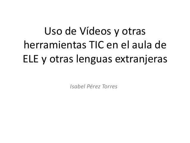 Uso de Vídeos y otras herramientas TIC en el aula de ELE y otras lenguas extranjeras Isabel Pérez Torres