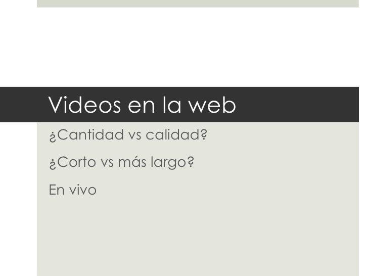 Videos en la web¿Cantidad vs calidad?¿Corto vs más largo?En vivo