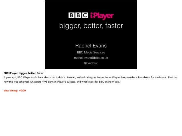 bigger, better, faster  Rachel Evans  BBC Media Services  rachel.evans@bbc.co.uk  @rvedotrc  BBC iPlayer: bigger, better, ...