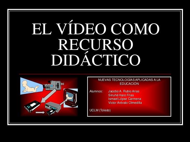 EL VÍDEO COMO   RECURSO  DIDÁCTICO          NUEVAS TECNOLOGÍAS APLICADAS A LA                     EDUCACIÓN     Alumnos:  ...