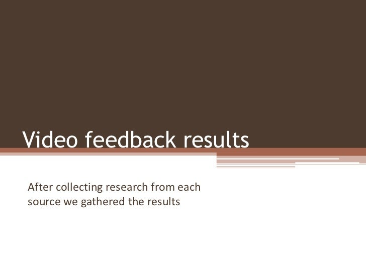 Video feedback resultsAfter collecting research from eachsource we gathered the results