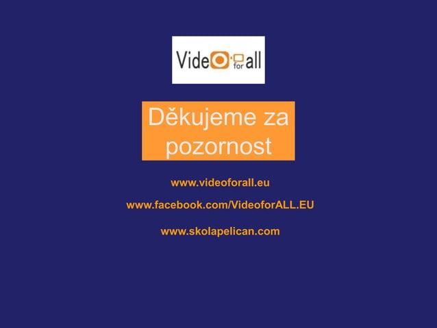 Děkujeme za  pozornost  www.videoforall.eu  www.facebook.com/VideoforALL.EU  www.skolapelican.com