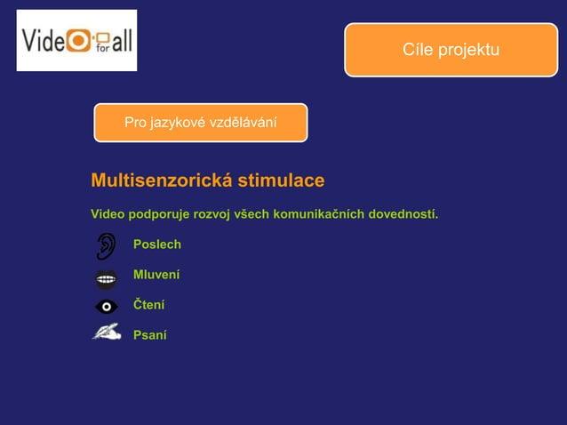 Cíle projektu  Pro jazykové vzdělávání  Multisenzorická stimulace  Video podporuje rozvoj všech komunikačních dovedností. ...