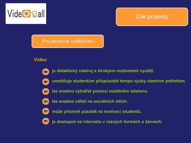 Cíle projektu  Pro jazykové vzdělávání  Video  • je didaktický nástroj s širokými možnostmi využití.  • umožňuje studentům...