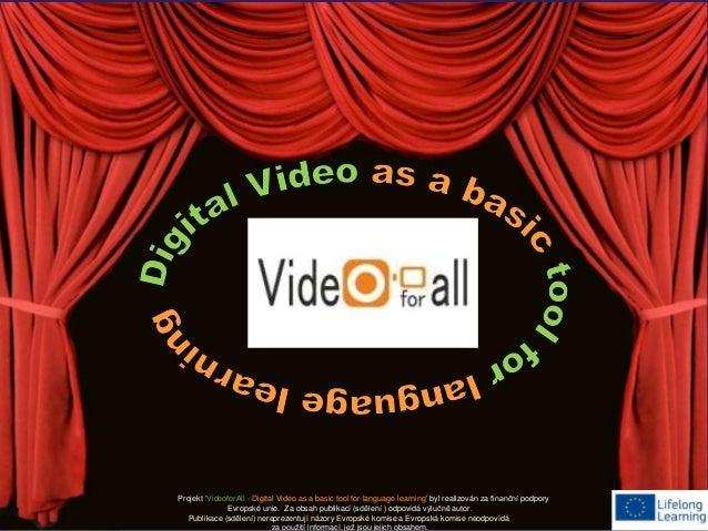 Projekt 'VideoforAll - Digital Video as a basic tool for language learning' byl realizován za finanční podpory  Evropské u...