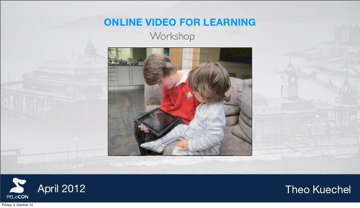 ONLINE VIDEO FOR LEARNING                                           Workshop                       April 2012             ...