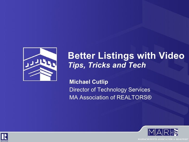 Better Listings with Video Tips, Tricks and Tech Michael Cutlip Director of Technology Services MA Association of REALTORS®
