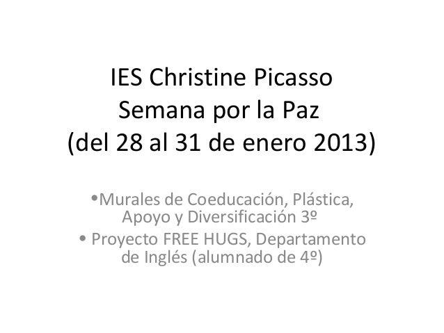 IES Christine Picasso     Semana por la Paz(del 28 al 31 de enero 2013)  •Murales de Coeducación, Plástica,      Apoyo y D...