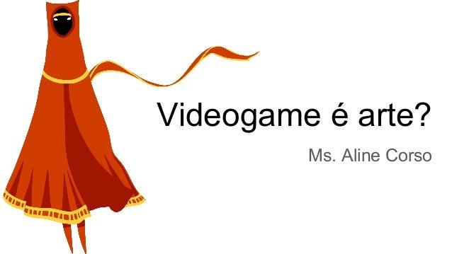 Videogame é arte? Ms. Aline Corso