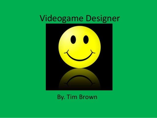 Videogame Designer By. Tim Brown