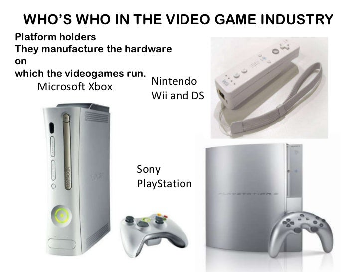 WHO'S WHO IN THE VIDEO GAME INDUSTRY Platform holders They manufacture the hardware on  which the videogames run. Microsof...