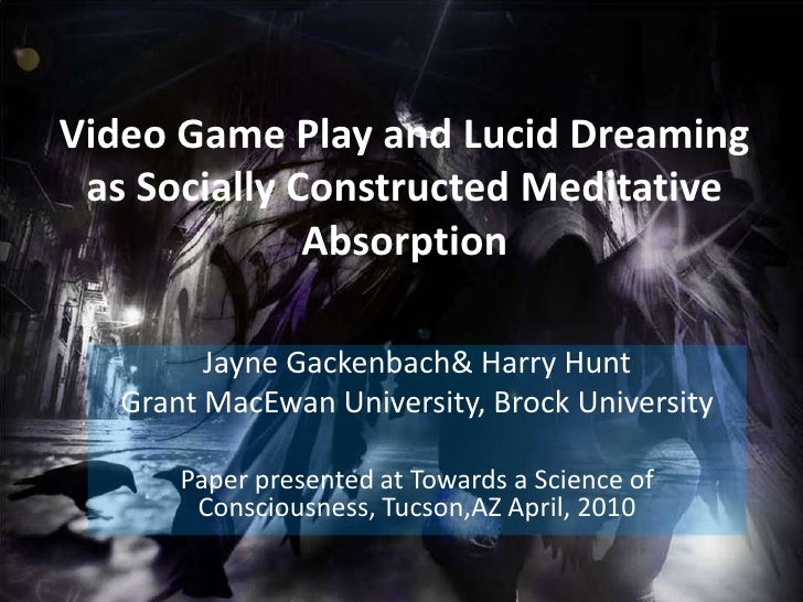 Video Game Play and Lucid Dreaming as Socially Constructed Meditative Absorption<br />Jayne Gackenbach & Harry Hunt<br />G...